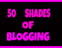 50 SHADES OF BLOGGING (A RE-SHARE OF MY BEST POST WHICH HAS 200 LIKES)